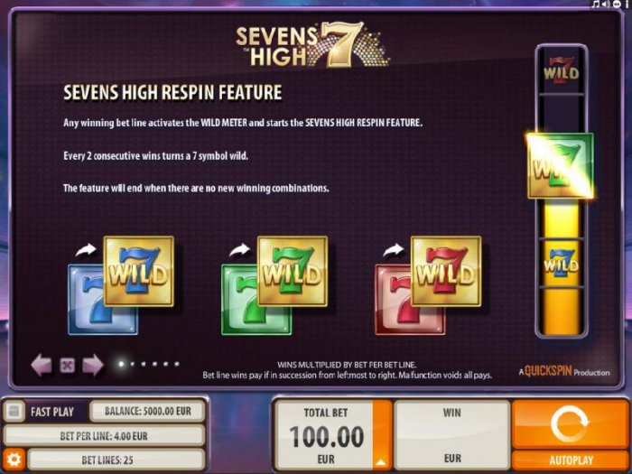 Respin feature - Any winning bet line activates the Wild Meter and starts the Seven High Respin Feature. Every two consecutive wins turns a seven symbol wild. The feature will end when there are now new winning combinations. by All Online Pokies