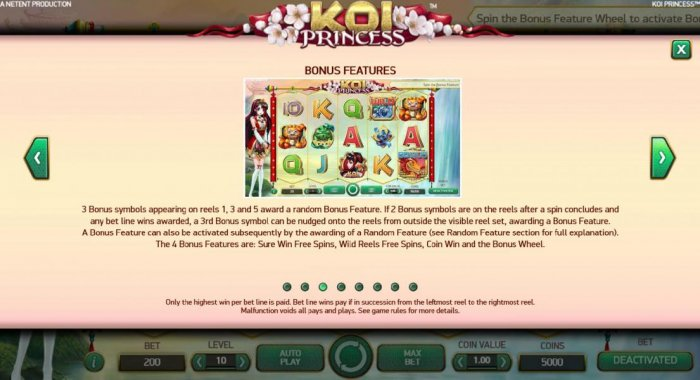 A Bonus feature can also be activated subsequently by the awarding of a random feature. The 4 bonus features are: Sure Win Free Spins, Wild Reels Free Spins, Coin Win and the Bonus Wheel. - All Online Pokies
