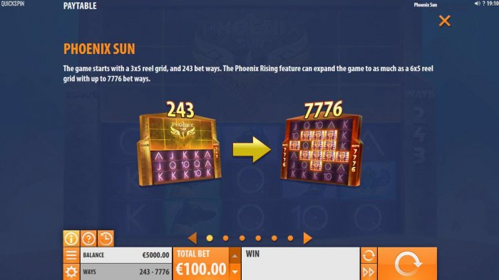 The game starts with a 3x5 reel grid and 243 bet ways. The Phoenix Rising feature can expand the game to as much as a 6x5 reel grid with up to 7776 bet ways. by All Online Pokies