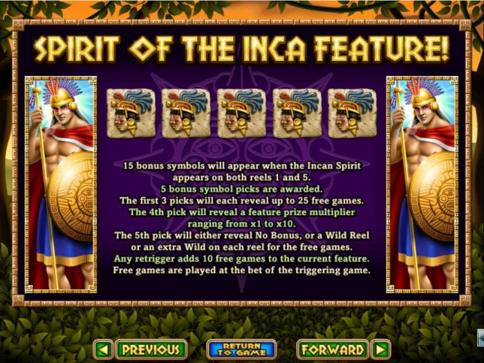 All Online Pokies - 15 bonus symbols will appear when Incan Spirit appears on both reels 1 and 5. 5 Bonus symbol picks are awarded. Win up to 25 free games with a prize multiplier up to 10x.